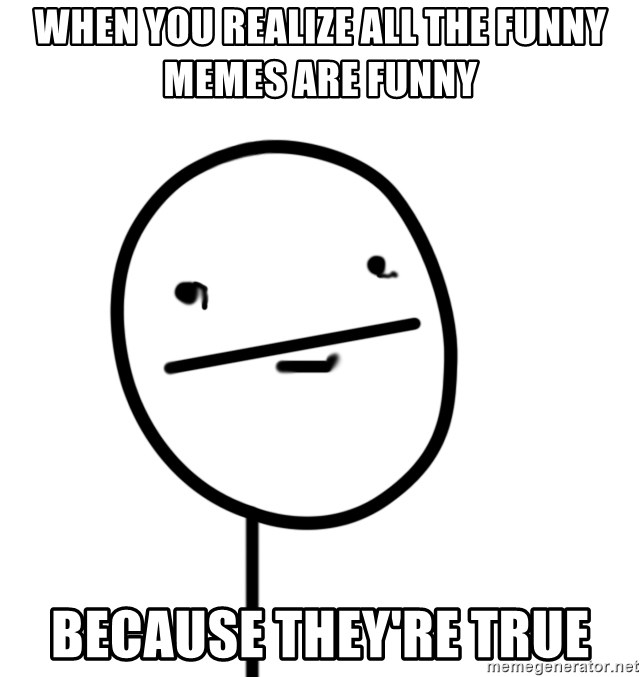 poker f - when you realize all the funny memes are funny because they're true
