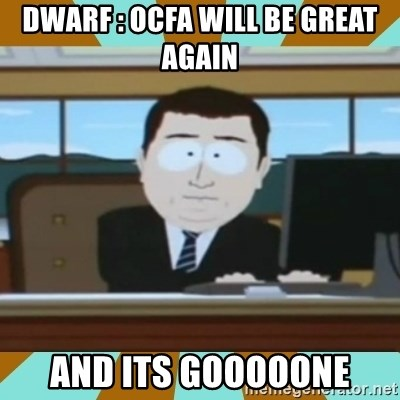 And it's gone - DWARF : OCFA WILL BE GREAT AGAIN  AND ITS GOOOOONE