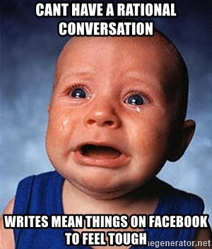 Crying Baby - Cant have a rational conversation Writes mean things on facebook to feel tough