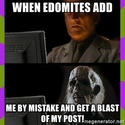 ill just wait here - When edomites add  Me by mistake and get a blast OF my post!