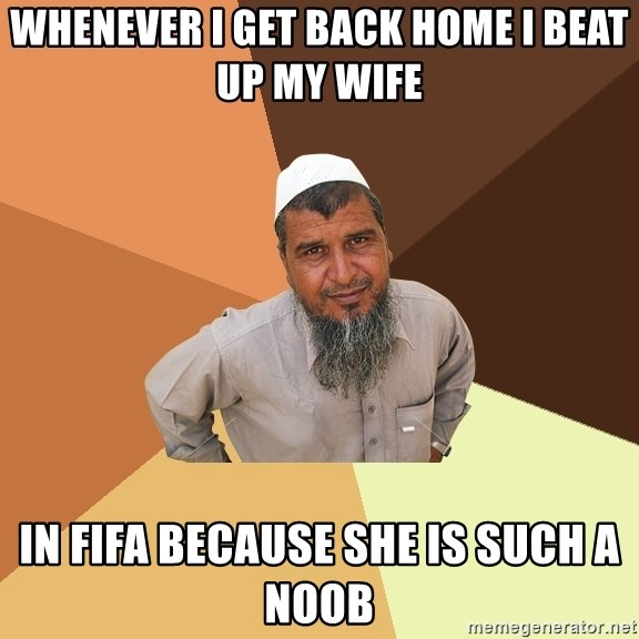 Ordinary Muslim Man - whenever i get back home i beat up my wife in fifa because she is such a noob
