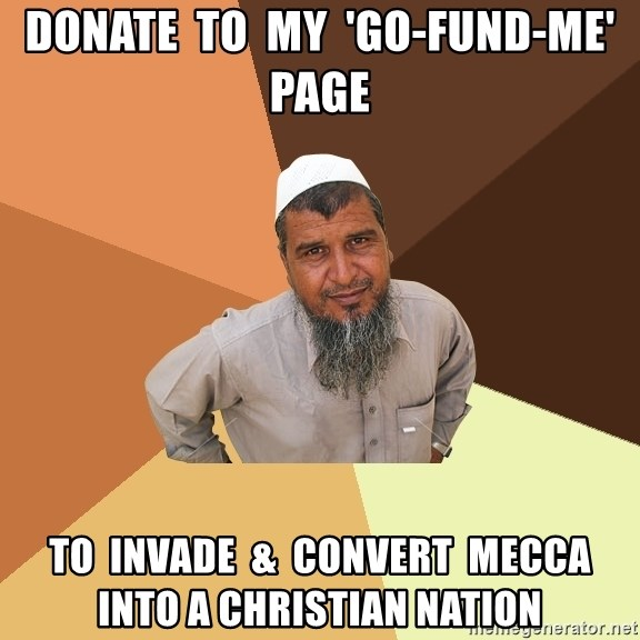 Ordinary Muslim Man - donate  to  my  'go-fund-me' page to  invade  &  convert  mecca  into a christian nation