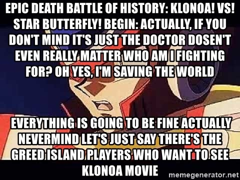 Wise Cracking Zero - EPIC DEATH BATTLE OF HISTORY: KLONOA! VS! STAR BUTTERFLY! BEGIN: Actually, if you don't mind it's just the Doctor Dosen't even really matter who am I fighting for? Oh yes, I'm saving the world  Everything is going to be fine Actually nevermind Let's just say there's the Greed Island players who want to see Klonoa movie