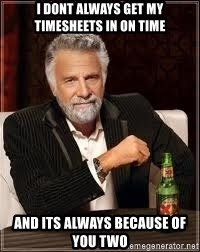 I don't always guy meme - I DONT ALWAYS GET MY TIMESHEETS IN ON TIME   AND ITS ALWAYS BECAUSE OF YOU TWO