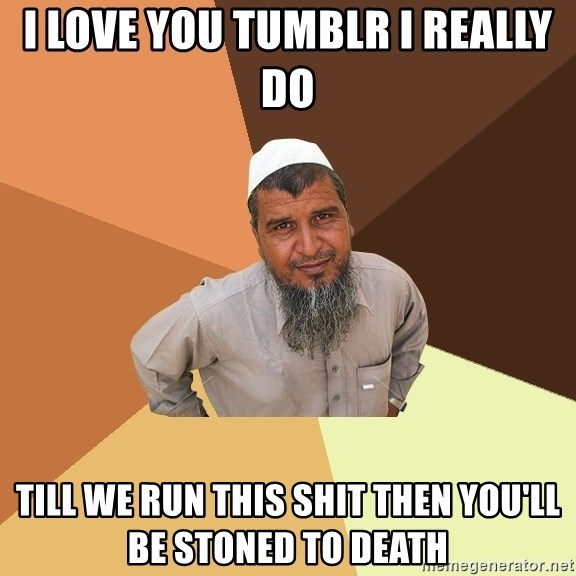 Ordinary Muslim Man - I LOVE YOU TUMBLR I REALLY DO TILL WE RUN THIS SHIT THEN YOU'LL BE STONED TO DEATH