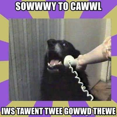 Yes, this is dog! - sowwwy to cawwl iws tawent twee gowwd thewe