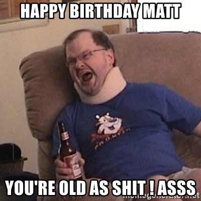Fuming tourettes guy - happy birthday matt you're old as shit ! asss