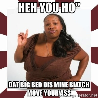 "Sassy Black Woman - Heh You ho"" dat big bed dis mine biatch move your ass"