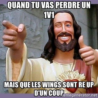 buddy jesus - QUAND TU VAS PERDRE UN 1V1 MAIS QUE LES WINGS SONT RE UP D'un coup