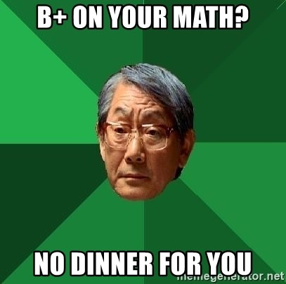 High Expectations Asian Father - B+ on your math? no dinner for you