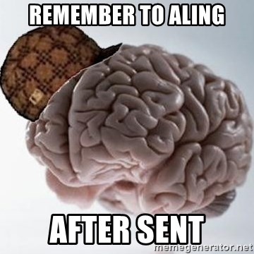 Scumbag Brain - remember to aling after sent