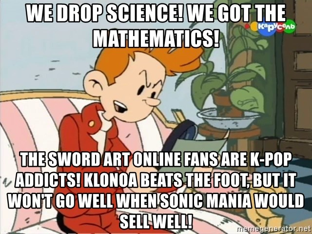 Spirou finds the internet - We drop science! We got the mathematics! The Sword Art Online fans are K-Pop addicts! Klonoa beats the Foot,but it won't go well When Sonic Mania would sell well!