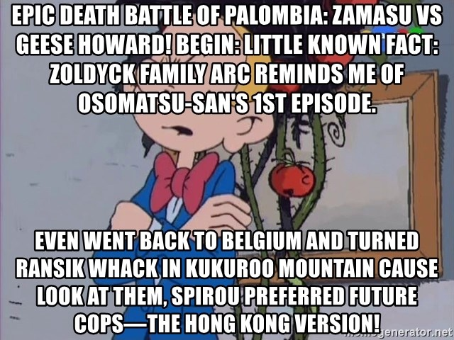 Fantasio thinks Spirou has the magic touch - Epic Death Battle of Palombia: Zamasu vs Geese Howard! Begin: Little known fact: Zoldyck Family arc reminds me of Osomatsu-san's 1st episode. Even went back to Belgium and turned Ransik whack in Kukuroo Mountain Cause look at them, Spirou preferred Future Cops—the Hong Kong version!