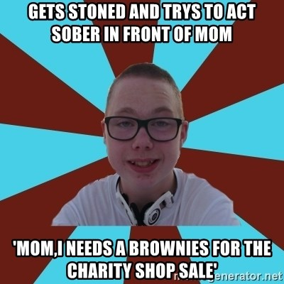 Tamas Weed Abuser - gets stoned and trys to act  sober IN FRONT of mom 'mom,i needs a brownies for the charity shop sale'