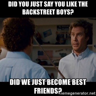 Step Brothers Best friends - Did You just say you like the backstReet boys? Did we just become best friends?