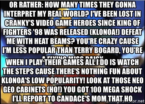 Angry Klonoa - Or rather: How many times they gonna interpret my real world? I've been lost in Cranky's Video Game Heroes since King of Fighters '98 was released (KLONOA!) Defeat me with heat beams? You're crazy Cause I'm less popular than Terry Bogard, you're a flying Miss Daisy  When I play their games all I do is watch the steps Cause there's nothing fun about Klonoa's low popularity! Look at those Neo Geo cabinets (ho!) You got 100 Mega Shock I'll report to Candace's mom that ho