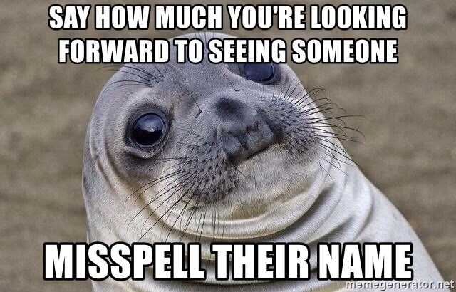 Awkward Seal - say how much you're looking forward to seeing someone misspell their name