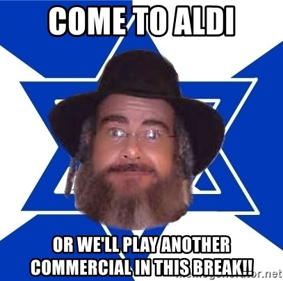 Advice Jew - come to aldi or we'll play another commercial in this break!!