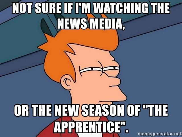 Futurama Fry - not sure if i'm watching the news media, or the new season of ''the apprentice''.