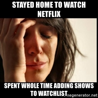 First World Problems - Stayed home to watch netflix Spent whole time adding shows to watchlist