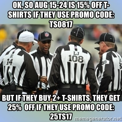 NFL Ref Meeting - Ok, so Aug 15-24 is 15% off T-Shirts if they use Promo Code: TS0817  But if they buy 2+ T-Shirts, they get 25%  off if they use Promo Code: 25TS17