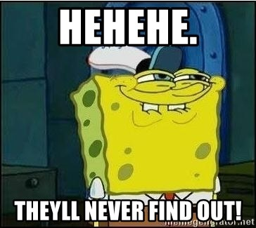 Spongebob Face - Hehehe. THeyll never fiNd out!