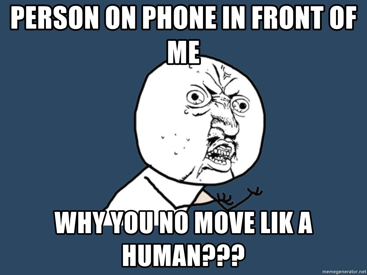 Y U No - Person on phone in front Of me Why you no move lik a human???
