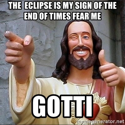 jesus says - The  eclipse is my sign OF the end of times fear me Gotti