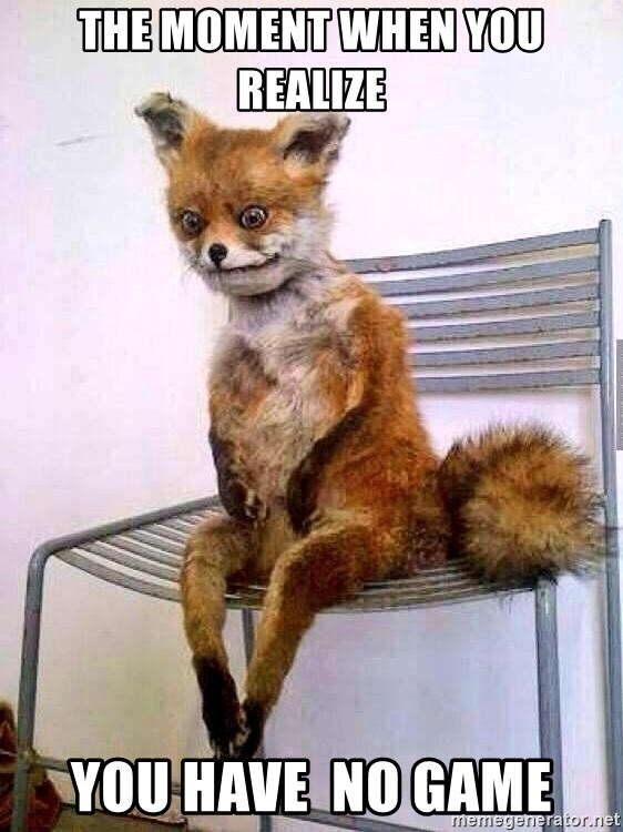 The Moment When You Realize You Have No Game Drunk Fox Meme Generator