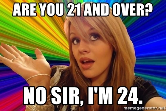 Dumb Blonde - Are you 21 and over? No sir, I'm 24.