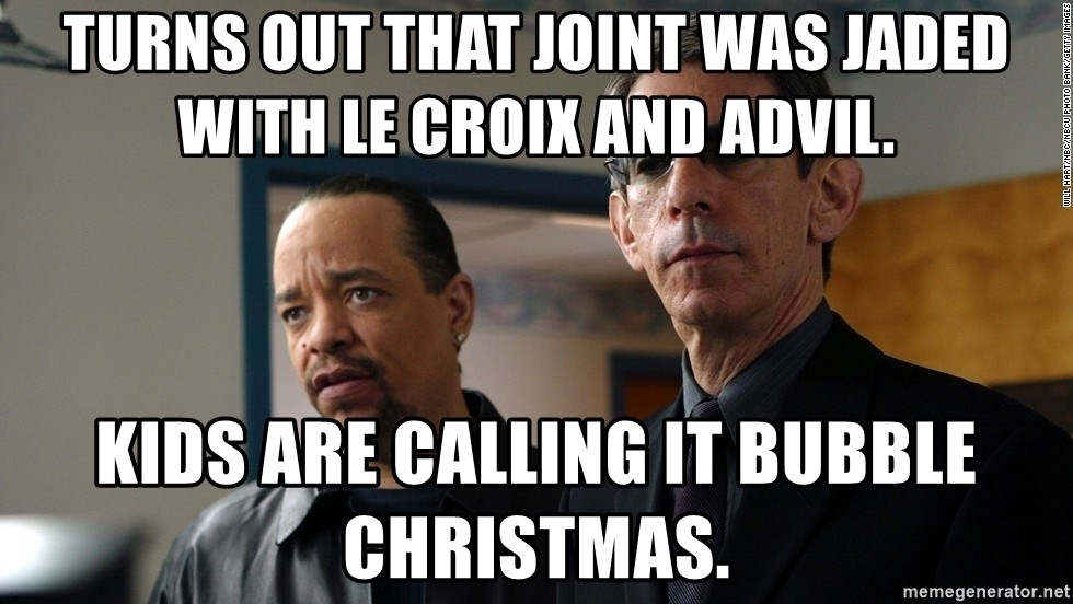 Turns out that joint was jaded with Le Croix and Advil. Kids are ...