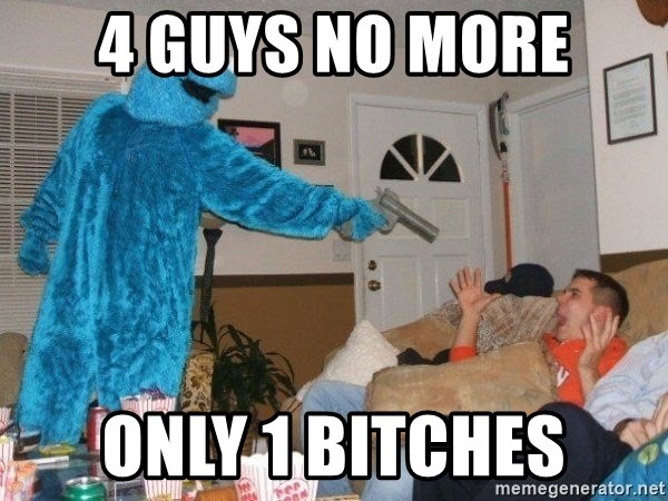 Bad Ass Cookie Monster - 4 guys no more Only 1 bitches
