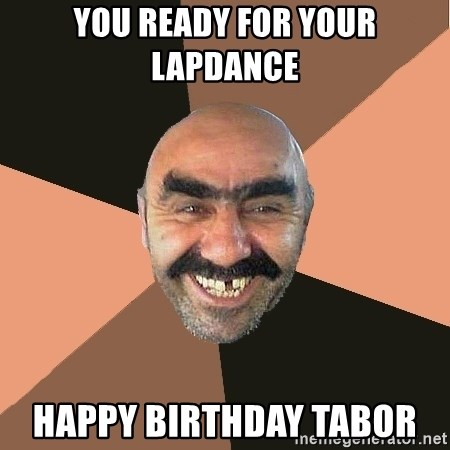 Provincial Man - You reaDy for your lapdance  Happy birthday tabor