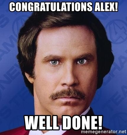 Ron Burgundy - Congratulations Alex! Well done!