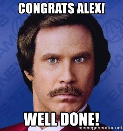 Ron Burgundy - Congrats Alex! well done!
