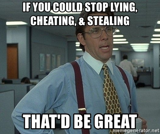 If you could stop lying, cheating, & Stealing that'd be great - Office  Space That Would Be Great | Meme Generator