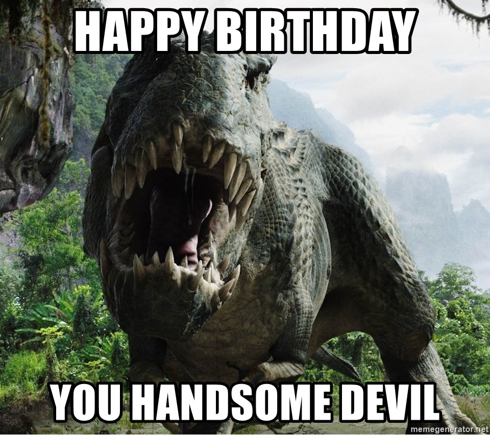 happy birthday you handsome devil happy birthday you handsome devil bacon loving t rex meme