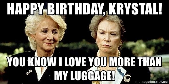 Happy Birthday Krystal You Know I Love You More Than My Luggage