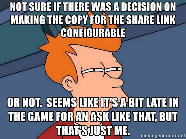 Futurama Fry - not sure if there was a decision on making the copy for the share link configurable or not.  Seems like it's a bit late in the game for an ask like that, but that's just me.