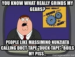 "YOU KNOW WHAT REALLY GRIND MY GEARS - YOu know what really grinds my gears? people like massimino nunziata calling duct tape ""duck tape"". boils my piss..."