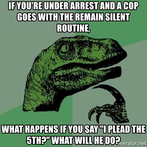 """Philosoraptor - If you're under arrest and a cop goes with the remain silent routine, What happens if you say """"I plead the 5th?"""" what will he do?"""