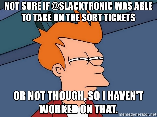 Futurama Fry - not sure if @slacktronic was able to take on the sort tickets or not though, so I haven't worked on that.