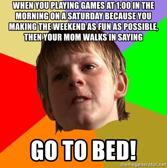 Angry School Boy - When you playing games at 1:00 in the morning on a saturday because you making the weekend as fun as possibLe, then Your mom walks in saying Go to bed!