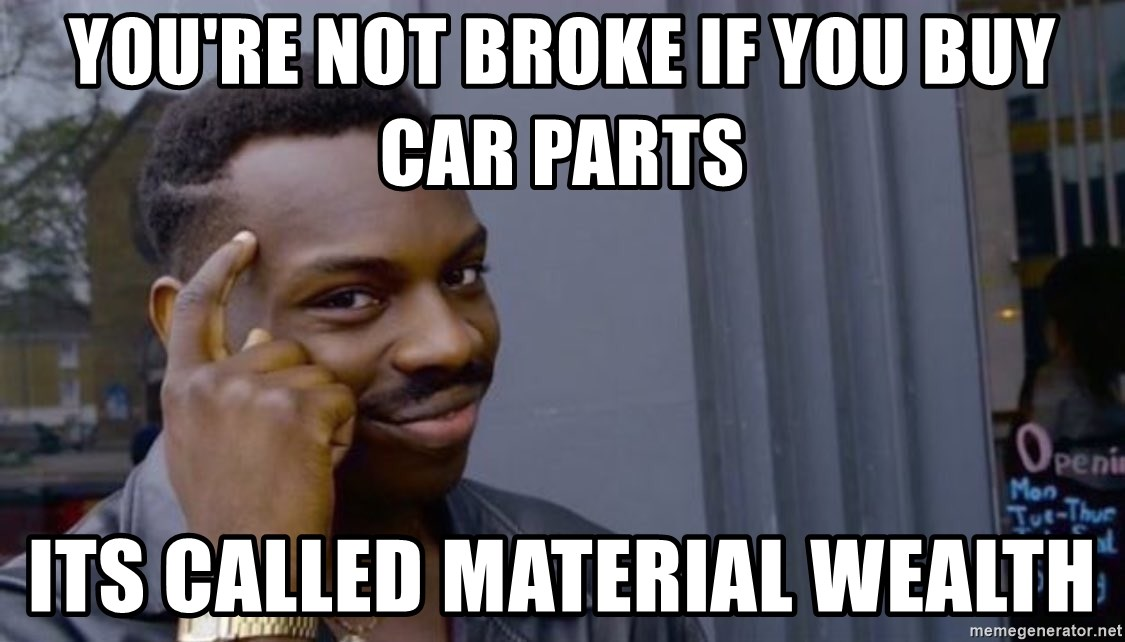 You Re Not Broke If You Buy Car Parts Its Called Material Wealth