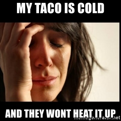 First World Problems - My taco is cold and they wont heat it up