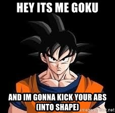 goku - Hey its me Goku And im gonna kick your abs(into shape)