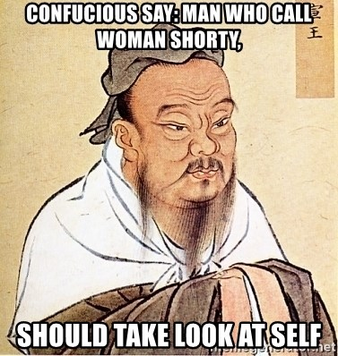 Confucious - Confucious say: man who call woman shorty, should take look at self