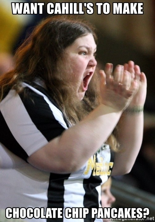 Screaming Fatty - want Cahill's to maKe Chocolate chip pancakes?