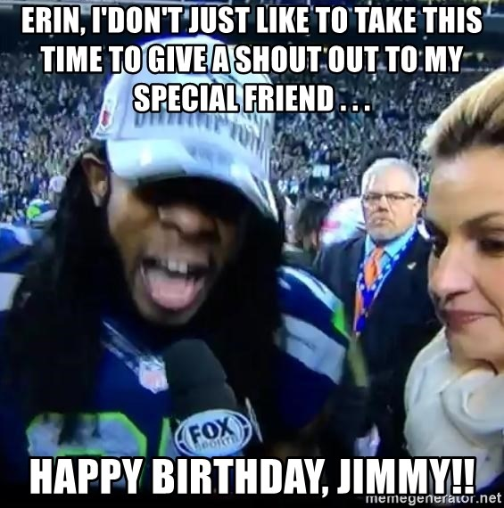 Are You Richard Sherman? - Erin, I'don't just like to take this time to give a shout out to my special friend . . . Happy birthday, jimmy!!