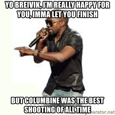 Imma Let you finish kanye west - Yo Breivik, I'm really happy for you, Imma let you finish But columbine was the best shooting of all time